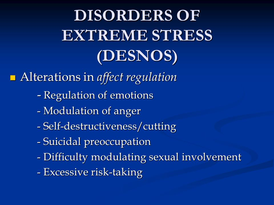 DISORDERS OF EXTREME STRESS (DESNOS) Alterations in affect regulation Alterations in affect regulation - Regulation of emotions - Modulation of anger
