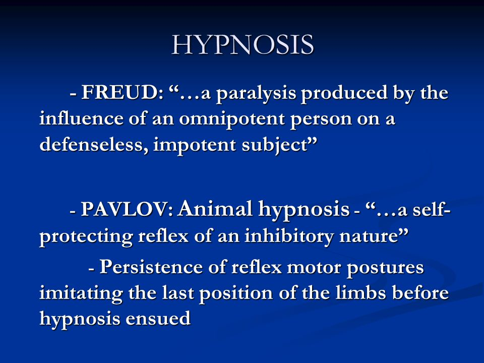 "HYPNOSIS - FREUD: ""…a paralysis produced by the influence of an omnipotent person on a defenseless, impotent subject"" - PAVLOV: Animal hypnosis - ""…a"
