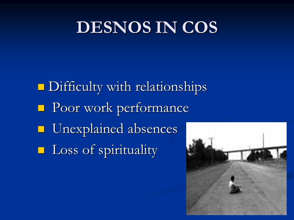 DESNOS IN COS Difficulty with relationships Difficulty with relationships Poor work performance Poor work performance Unexplained absences Unexplained