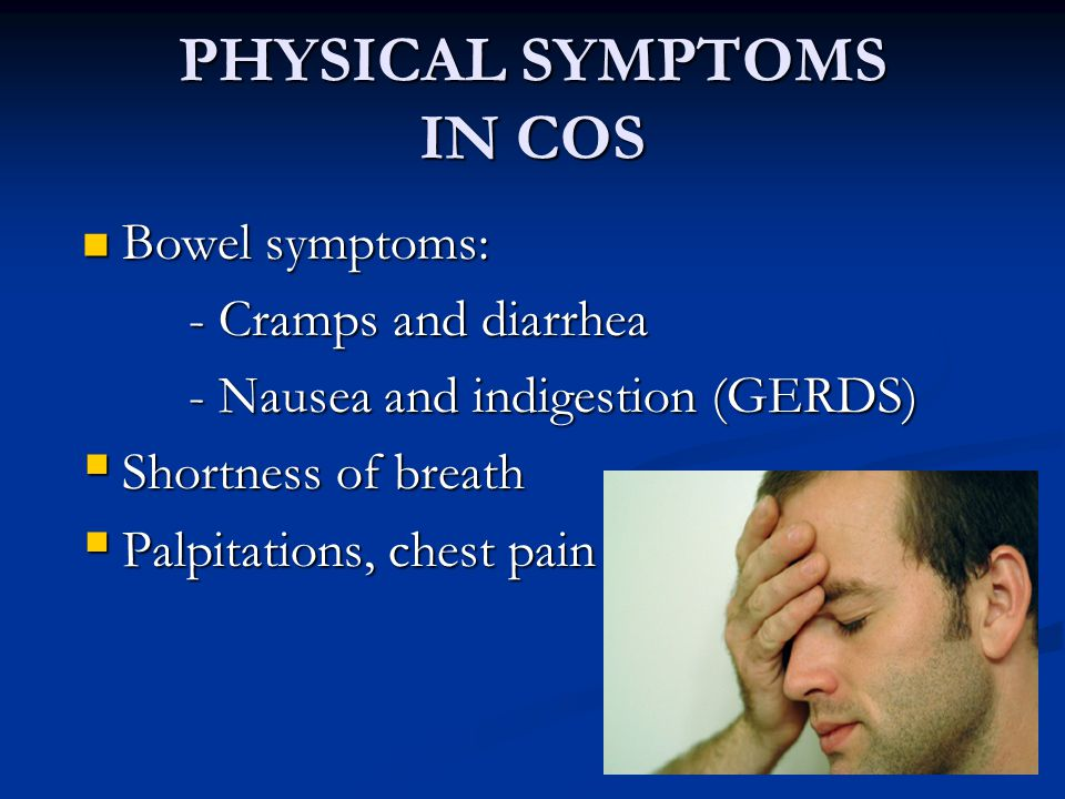 PHYSICAL SYMPTOMS IN COS Bowel symptoms: Bowel symptoms: - Cramps and diarrhea - Nausea and indigestion (GERDS)  Shortness of breath  Palpitations,
