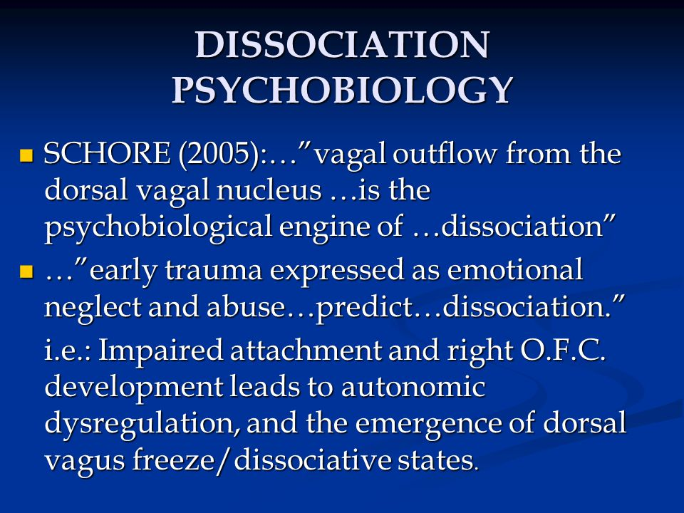 "DISSOCIATION PSYCHOBIOLOGY SCHORE (2005):…""vagal outflow from the dorsal vagal nucleus …is the psychobiological engine of …dissociation"" SCHORE (2005)"