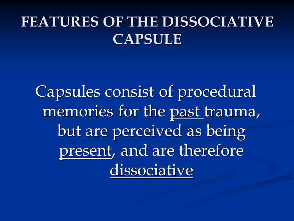 FEATURES OF THE DISSOCIATIVE CAPSULE Capsules consist of procedural memories for the past trauma, but are perceived as being present, and are therefor