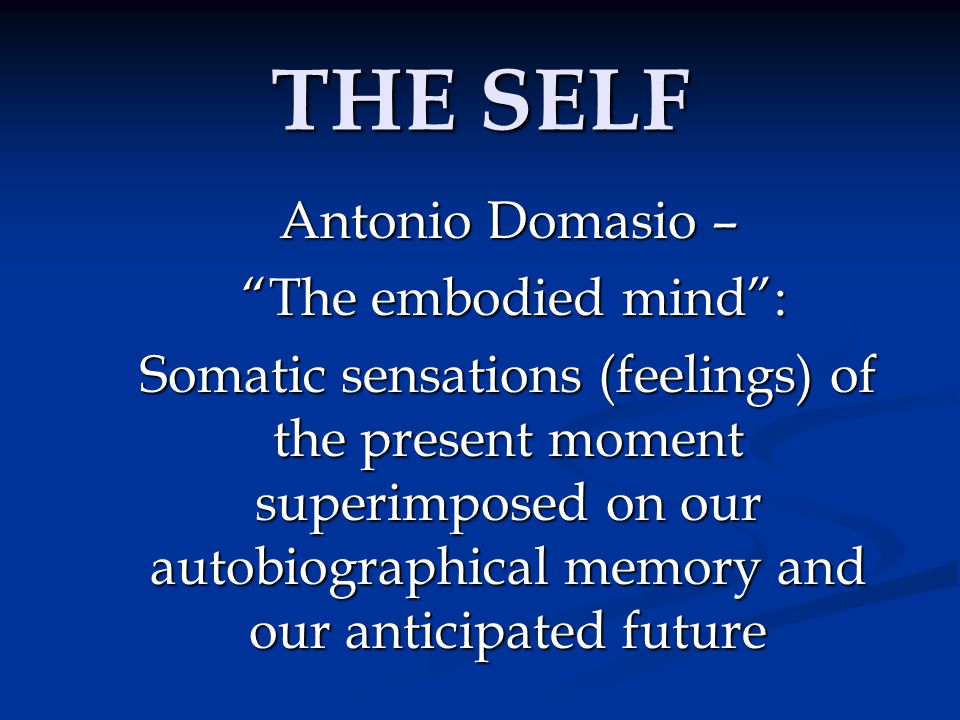 "THE SELF Antonio Domasio – ""The embodied mind"": ""The embodied mind"": Somatic sensations (feelings) of the present moment superimposed on our autobiogr"