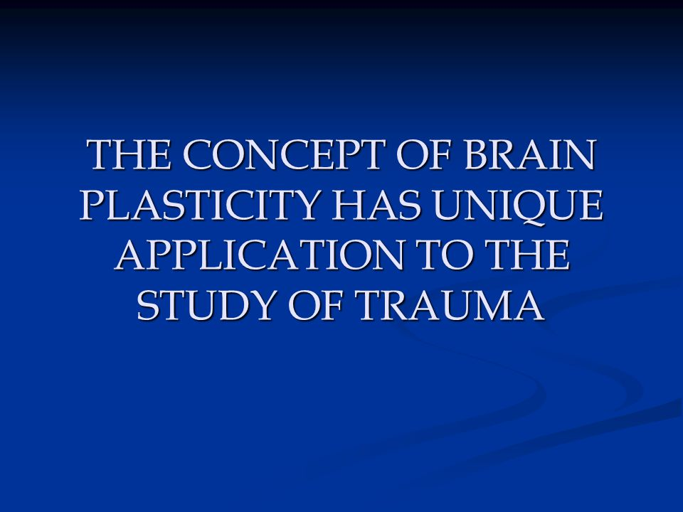THE CONCEPT OF BRAIN PLASTICITY HAS UNIQUE APPLICATION TO THE STUDY OF TRAUMA