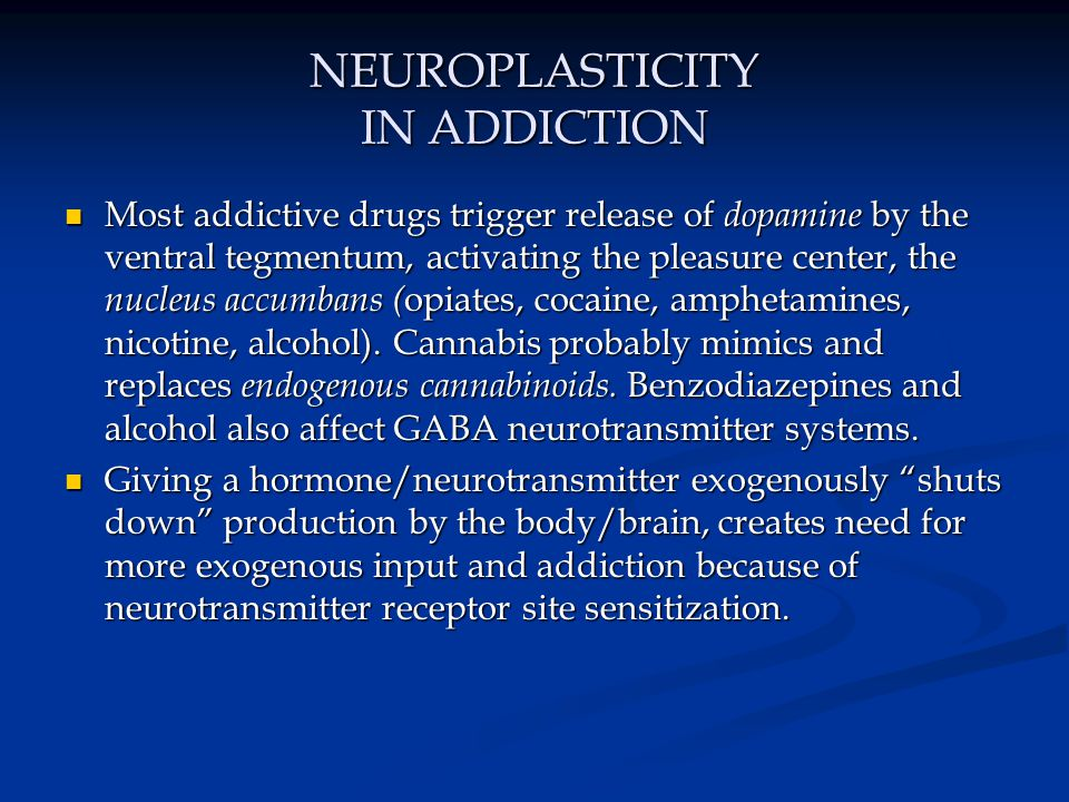 NEUROPLASTICITY IN ADDICTION Most addictive drugs trigger release of dopamine by the ventral tegmentum, activating the pleasure center, the nucleus ac
