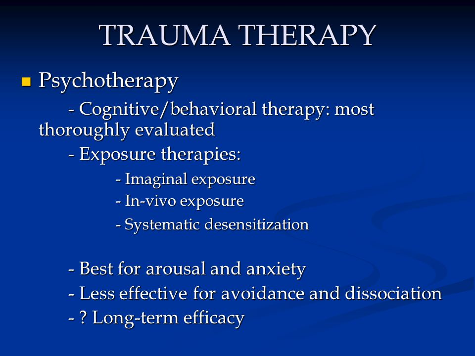 TRAUMA THERAPY Psychotherapy Psychotherapy - Cognitive/behavioral therapy: most thoroughly evaluated - Exposure therapies: - Imaginal exposure - In-vi