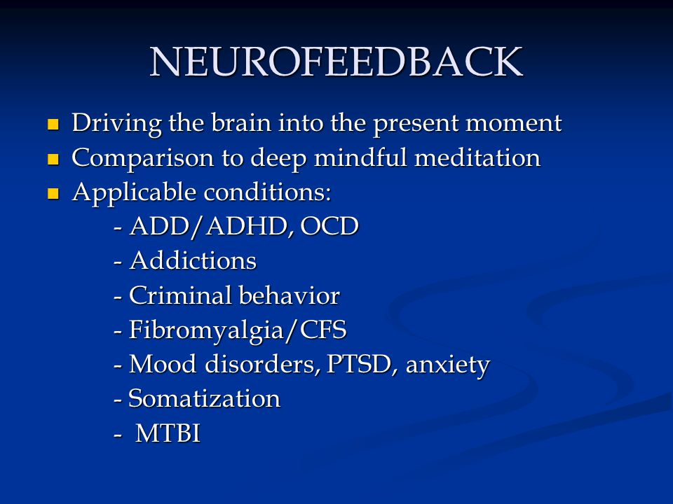 NEUROFEEDBACK Driving the brain into the present moment Driving the brain into the present moment Comparison to deep mindful meditation Comparison to