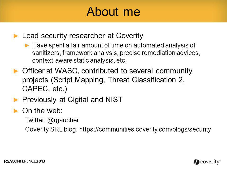 ► Lead security researcher at Coverity ► Have spent a fair amount of time on automated analysis of sanitizers, framework analysis, precise remediation advices, context-aware static analysis, etc.