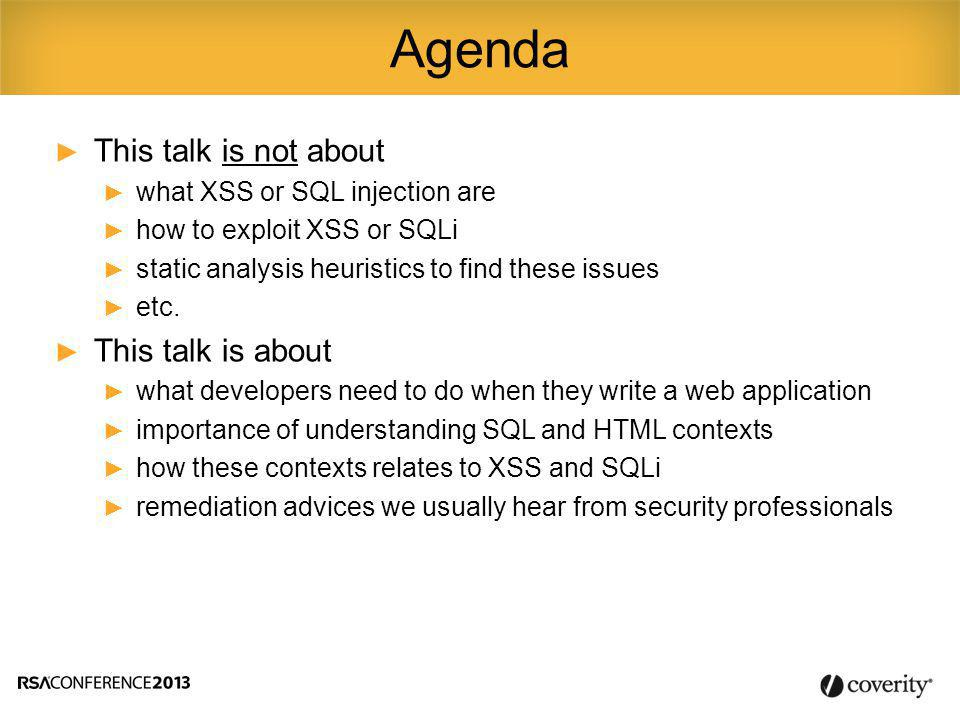 ► This talk is not about ► what XSS or SQL injection are ► how to exploit XSS or SQLi ► static analysis heuristics to find these issues ► etc.