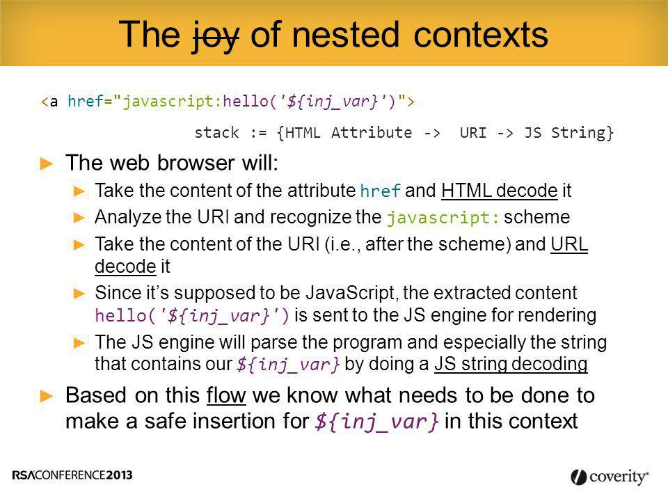 stack := {HTML Attribute -> URI -> JS String} ► The web browser will: ► Take the content of the attribute href and HTML decode it ► Analyze the URI and recognize the javascript: scheme ► Take the content of the URI (i.e., after the scheme) and URL decode it ► Since it's supposed to be JavaScript, the extracted content hello( ${inj_var} ) is sent to the JS engine for rendering ► The JS engine will parse the program and especially the string that contains our ${inj_var} by doing a JS string decoding ► Based on this flow we know what needs to be done to make a safe insertion for ${inj_var} in this context The joy of nested contexts