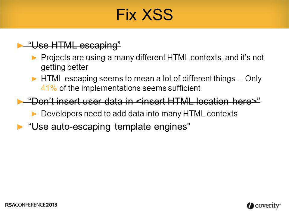 ► Use HTML escaping ► Projects are using a many different HTML contexts, and it's not getting better ► HTML escaping seems to mean a lot of different things… Only 41% of the implementations seems sufficient ► Don't insert user data in ► Developers need to add data into many HTML contexts ► Use auto-escaping template engines Fix XSS