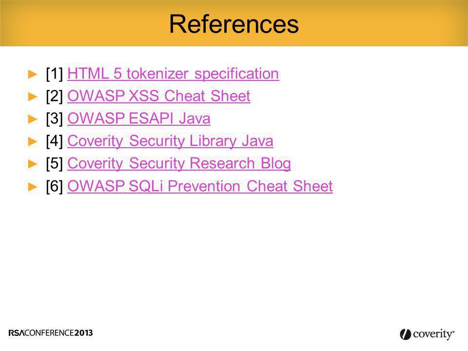 ► [1] HTML 5 tokenizer specificationHTML 5 tokenizer specification ► [2] OWASP XSS Cheat SheetOWASP XSS Cheat Sheet ► [3] OWASP ESAPI JavaOWASP ESAPI Java ► [4] Coverity Security Library JavaCoverity Security Library Java ► [5] Coverity Security Research BlogCoverity Security Research Blog ► [6] OWASP SQLi Prevention Cheat SheetOWASP SQLi Prevention Cheat Sheet References