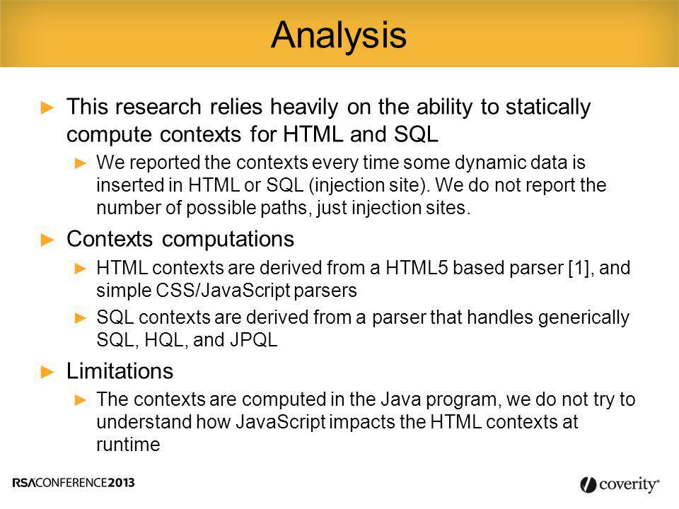 ► The injection site is our unit for measuring the implicit or explicit string concatenations in a program ► We only care and report injection sites that are related to a sub-language we want to analyze: SQL, JPQL, HQL, HTML, JavaScript, and CSS ► Example of injection sites related to SQL: String sql = select id from users where 1=1 ; if (condition1) sql += and name= + user_name + ; if (condition2) sql += and password=? ; Concept of injection site 2 injection sites in one SQL query