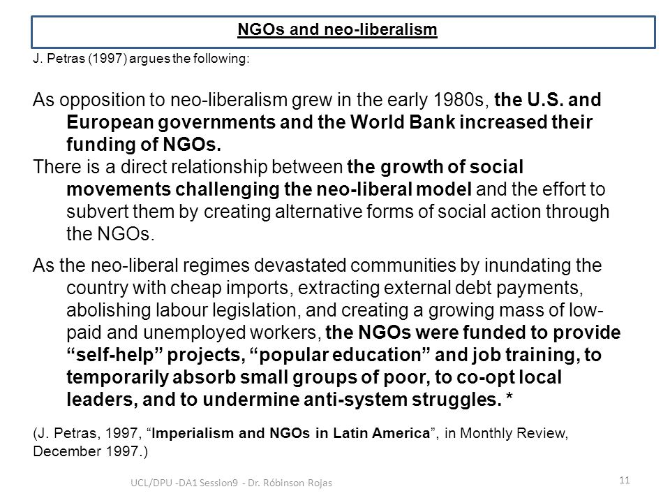 11 UCL/DPU -DA1 Session9 - Dr. Róbinson Rojas NGOs and neo-liberalism J. Petras (1997) argues the following: As opposition to neo-liberalism grew in t