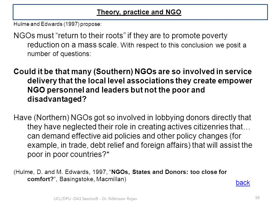 """16 UCL/DPU -DA1 Session9 - Dr. Róbinson Rojas Theory, practice and NGO Hulme and Edwards (1997) propose: NGOs must """"return to their roots"""" if they are"""