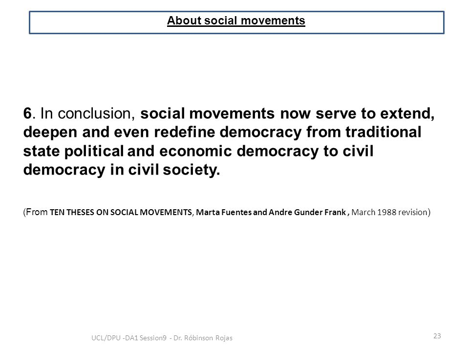 23 UCL/DPU -DA1 Session9 - Dr. Róbinson Rojas About social movements 6. In conclusion, social movements now serve to extend, deepen and even redefine