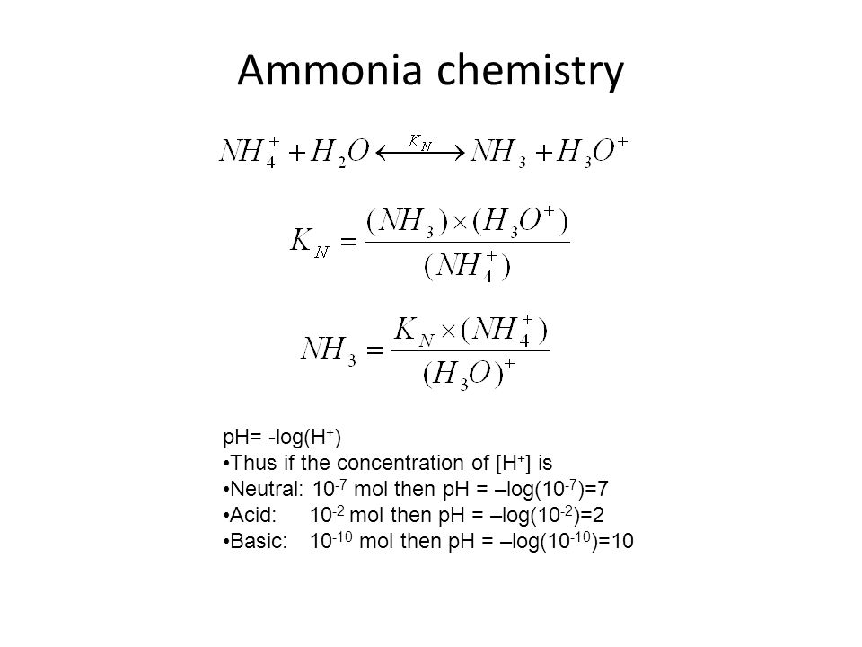 Ammonia chemistry pH= -log(H + ) Thus if the concentration of [H + ] is Neutral: 10 -7 mol then pH = –log(10 -7 )=7 Acid: 10 -2 mol then pH = –log(10