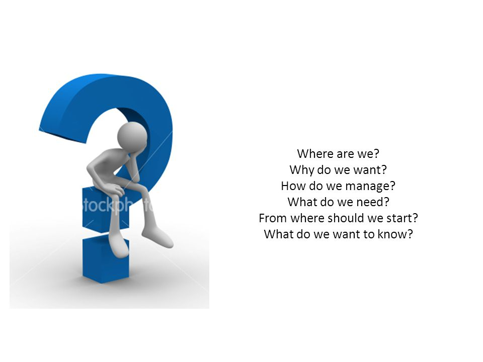 Where are we? Why do we want? How do we manage? What do we need? From where should we start? What do we want to know?