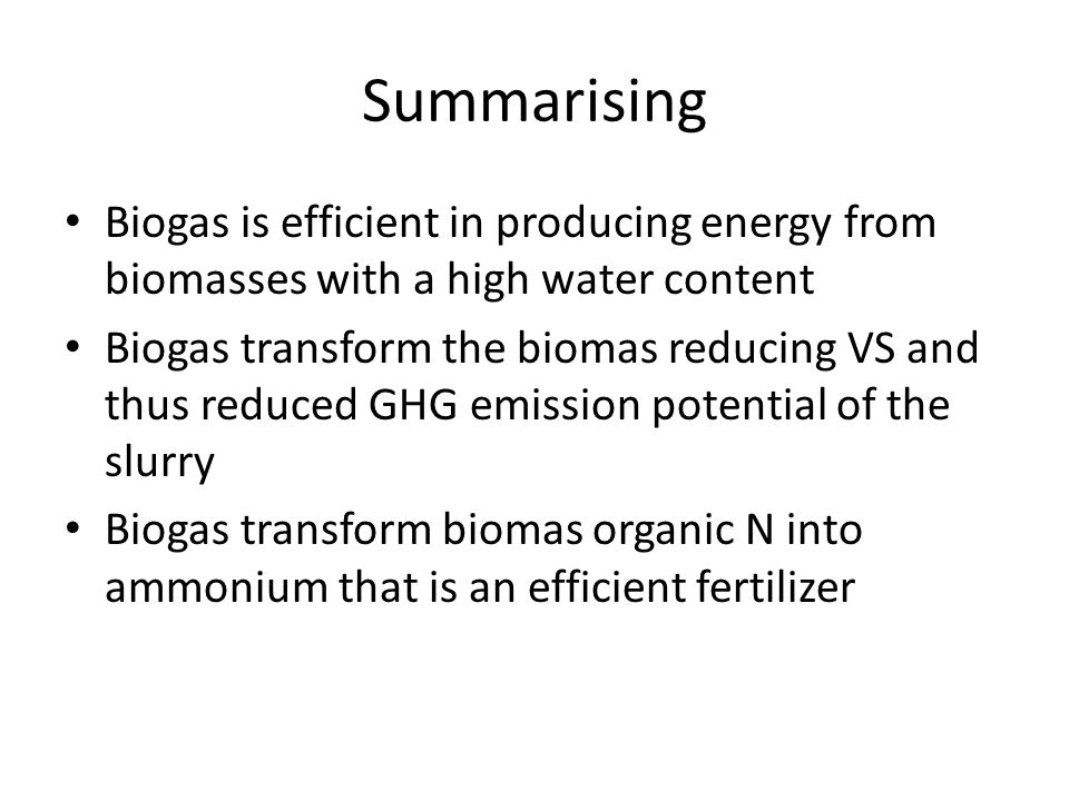 Summarising Biogas is efficient in producing energy from biomasses with a high water content Biogas transform the biomas reducing VS and thus reduced