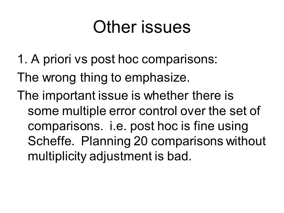 Other issues 1. A priori vs post hoc comparisons: The wrong thing to emphasize.