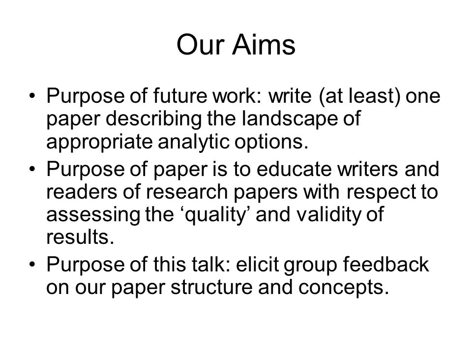 Our Aims Purpose of future work: write (at least) one paper describing the landscape of appropriate analytic options.