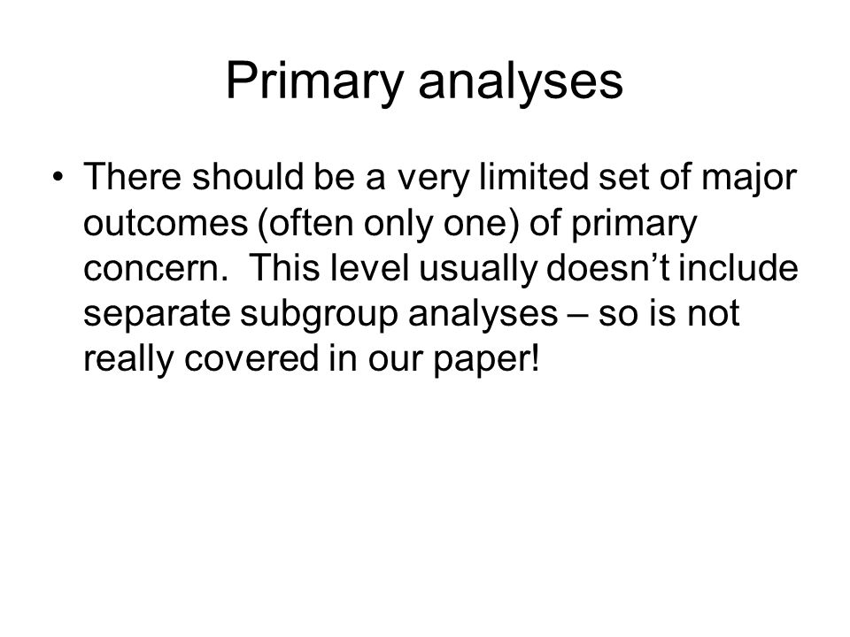 Primary analyses There should be a very limited set of major outcomes (often only one) of primary concern.