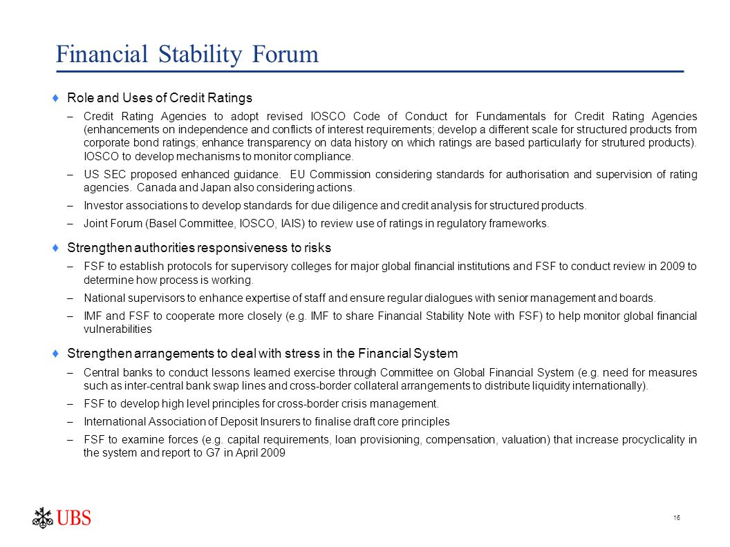 16 Financial Stability Forum  Role and Uses of Credit Ratings –Credit Rating Agencies to adopt revised IOSCO Code of Conduct for Fundamentals for Credit Rating Agencies (enhancements on independence and conflicts of interest requirements; develop a different scale for structured products from corporate bond ratings; enhance transparency on data history on which ratings are based particularly for strutured products).