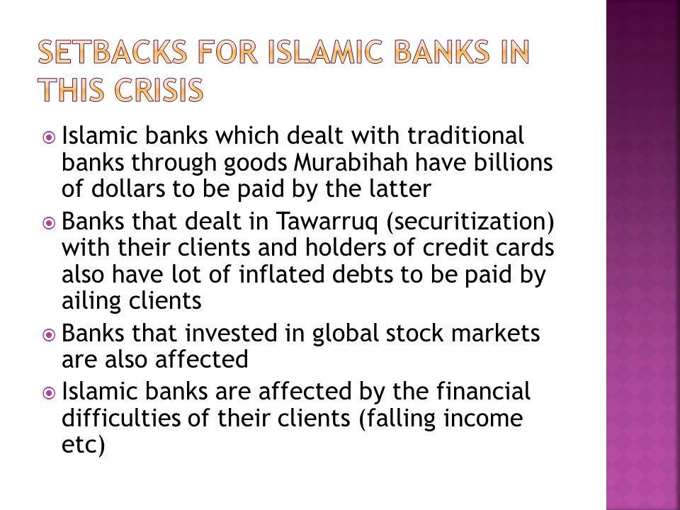  Islamic banks which dealt with traditional banks through goods Murabihah have billions of dollars to be paid by the latter  Banks that dealt in Tawarruq (securitization) with their clients and holders of credit cards also have lot of inflated debts to be paid by ailing clients  Banks that invested in global stock markets are also affected  Islamic banks are affected by the financial difficulties of their clients (falling income etc)