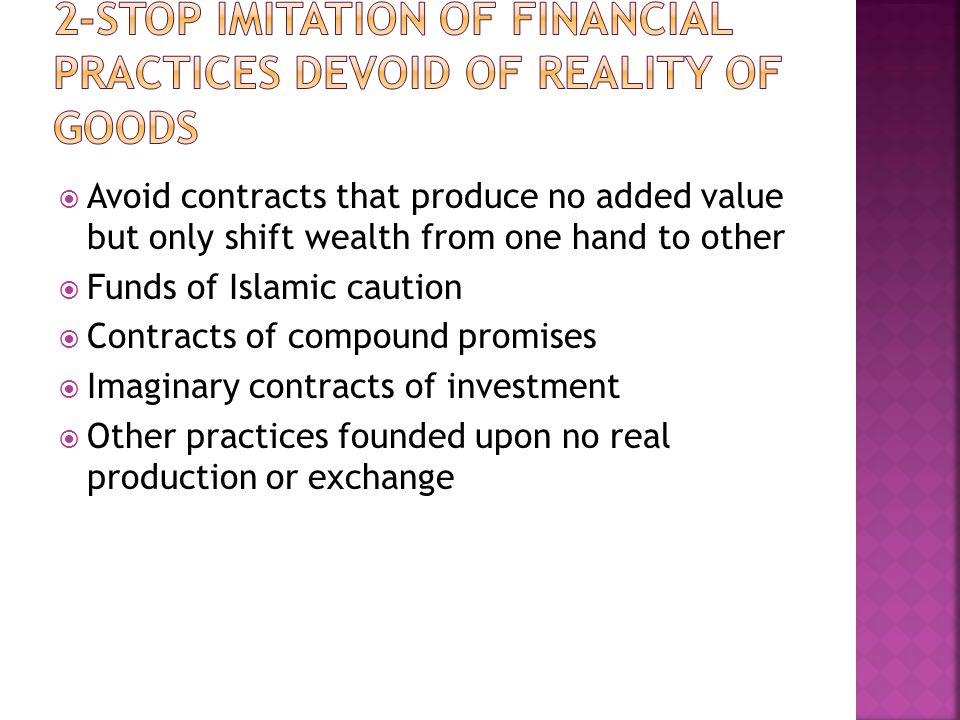  Avoid contracts that produce no added value but only shift wealth from one hand to other  Funds of Islamic caution  Contracts of compound promises  Imaginary contracts of investment  Other practices founded upon no real production or exchange