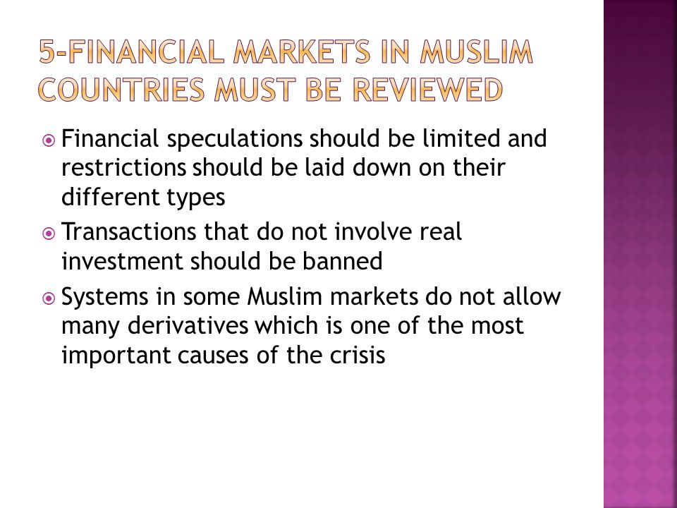  Financial speculations should be limited and restrictions should be laid down on their different types  Transactions that do not involve real investment should be banned  Systems in some Muslim markets do not allow many derivatives which is one of the most important causes of the crisis