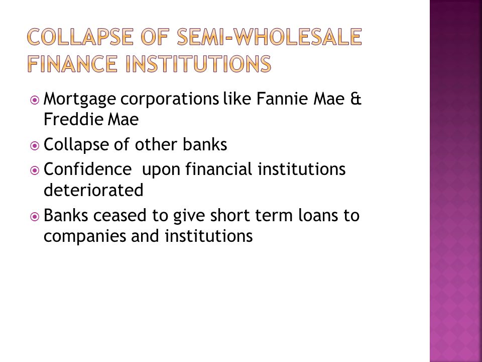  Mortgage corporations like Fannie Mae & Freddie Mae  Collapse of other banks  Confidence upon financial institutions deteriorated  Banks ceased to give short term loans to companies and institutions