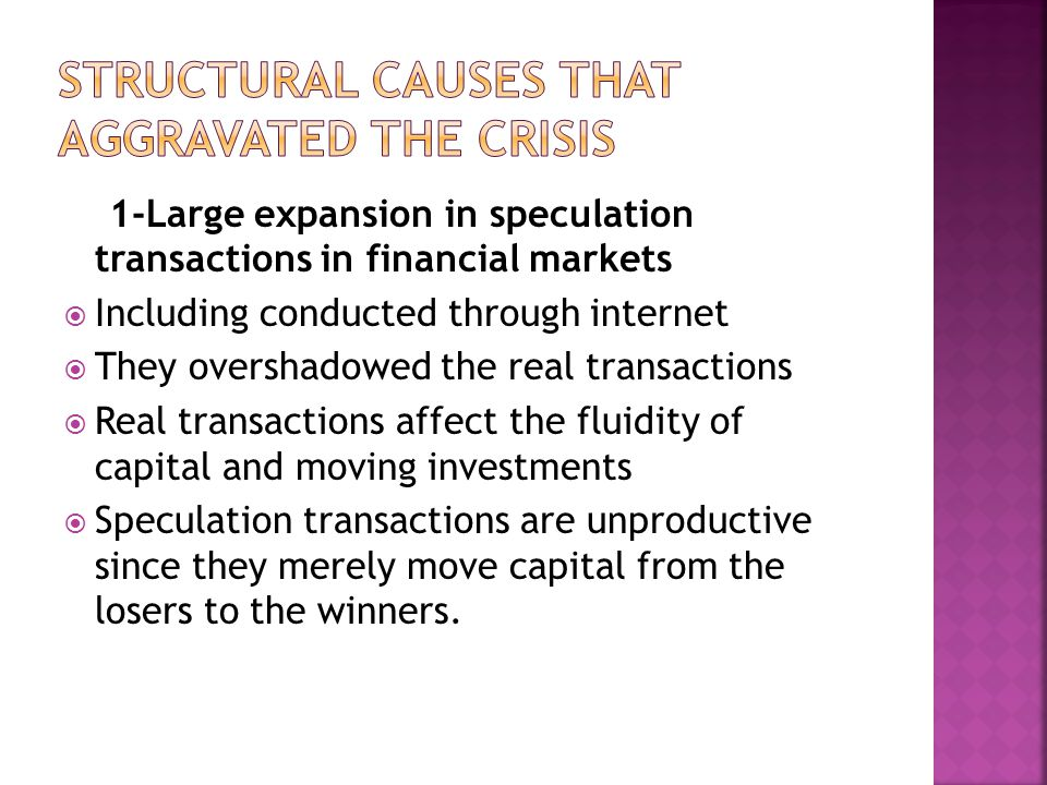 1-Large expansion in speculation transactions in financial markets  Including conducted through internet  They overshadowed the real transactions  Real transactions affect the fluidity of capital and moving investments  Speculation transactions are unproductive since they merely move capital from the losers to the winners.