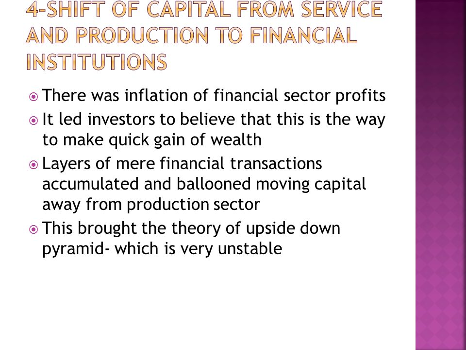 There was inflation of financial sector profits  It led investors to believe that this is the way to make quick gain of wealth  Layers of mere financial transactions accumulated and ballooned moving capital away from production sector  This brought the theory of upside down pyramid- which is very unstable