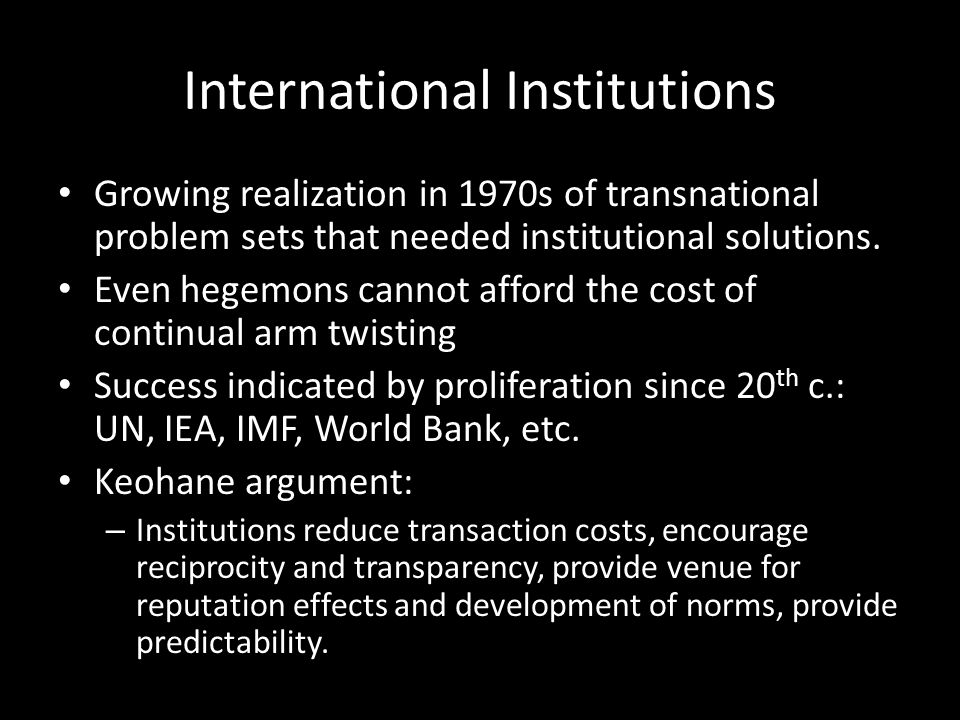 International Institutions Growing realization in 1970s of transnational problem sets that needed institutional solutions.