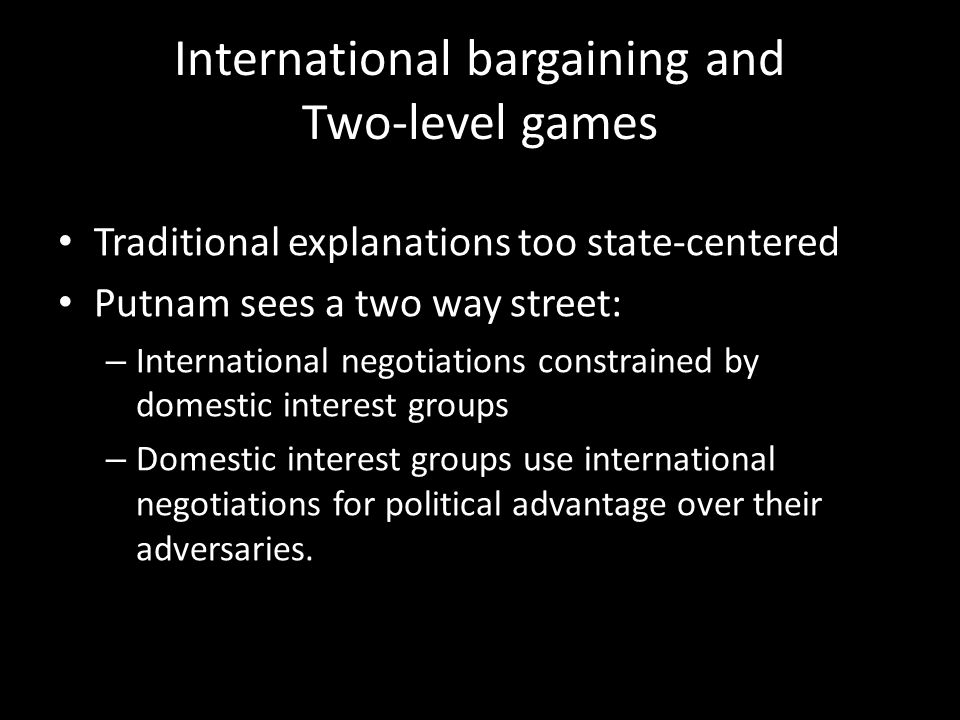 International bargaining and Two-level games Traditional explanations too state-centered Putnam sees a two way street: – International negotiations constrained by domestic interest groups – Domestic interest groups use international negotiations for political advantage over their adversaries.