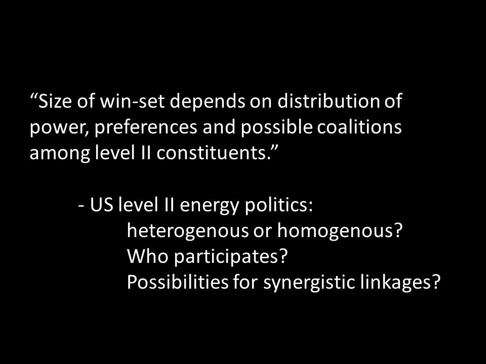 Size of win-set depends on distribution of power, preferences and possible coalitions among level II constituents. - US level II energy politics: heterogenous or homogenous.