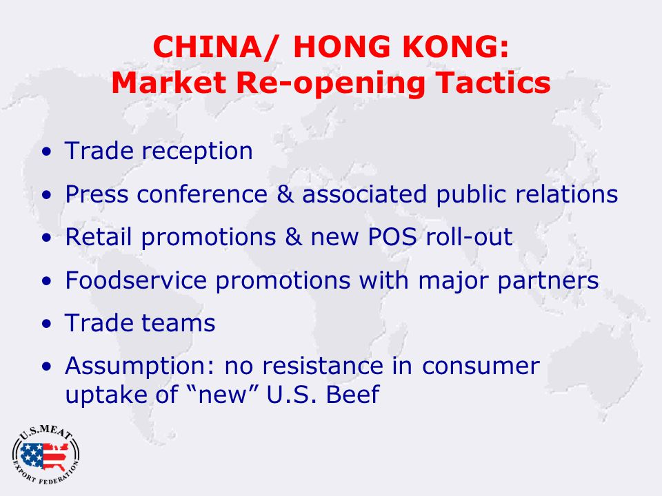 CHINA/ HONG KONG: Market Re-opening Tactics Trade reception Press conference & associated public relations Retail promotions & new POS roll-out Foodservice promotions with major partners Trade teams Assumption: no resistance in consumer uptake of new U.S.