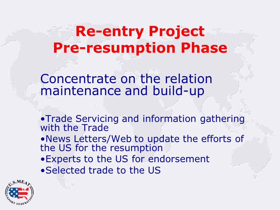Re-entry Project Pre-resumption Phase Concentrate on the relation maintenance and build-up Trade Servicing and information gathering with the Trade News Letters/Web to update the efforts of the US for the resumption Experts to the US for endorsement Selected trade to the US