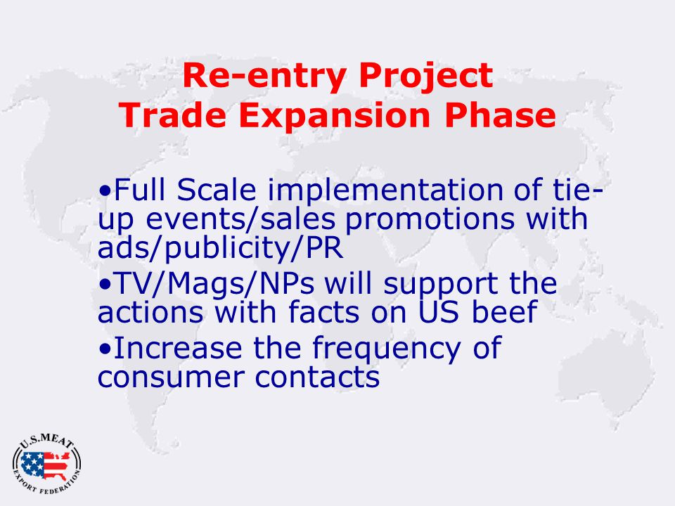 Re-entry Project Trade Expansion Phase Full Scale implementation of tie- up events/sales promotions with ads/publicity/PR TV/Mags/NPs will support the actions with facts on US beef Increase the frequency of consumer contacts