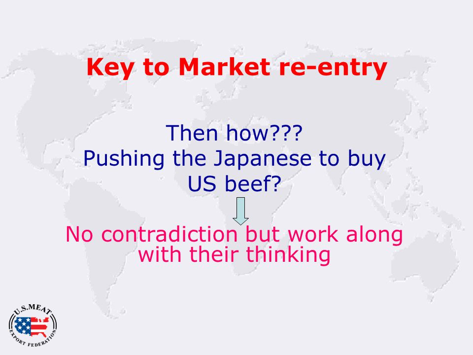 Key to Market re-entry Then how . Pushing the Japanese to buy US beef.