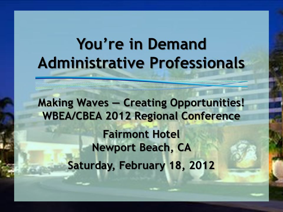 You're in Demand Administrative Professionals Making Waves — Creating Opportunities! WBEA/CBEA 2012 Regional Conference Fairmont Hotel Newport Beach,