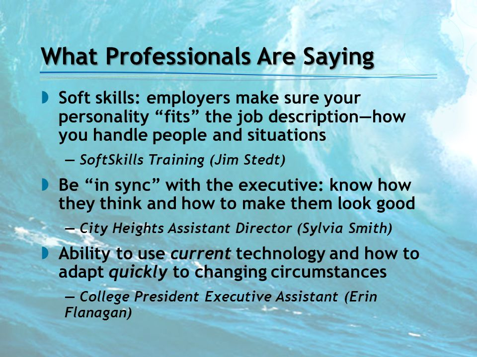 "What Professionals Are Saying  Soft skills: employers make sure your personality ""fits"" the job description—how you handle people and situations — So"