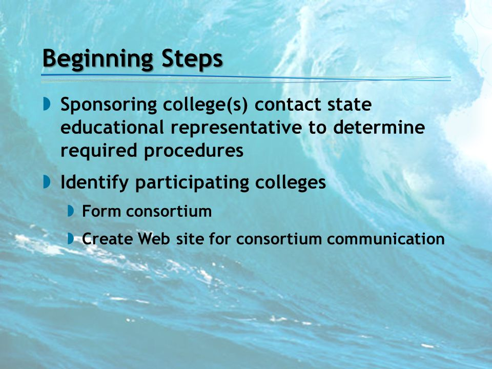 Beginning Steps  Sponsoring college(s) contact state educational representative to determine required procedures  Identify participating colleges 