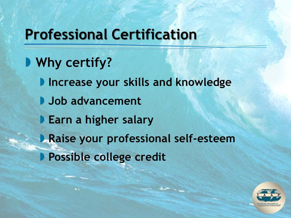 Professional Certification  Why certify?  Increase your skills and knowledge  Job advancement  Earn a higher salary  Raise your professional self