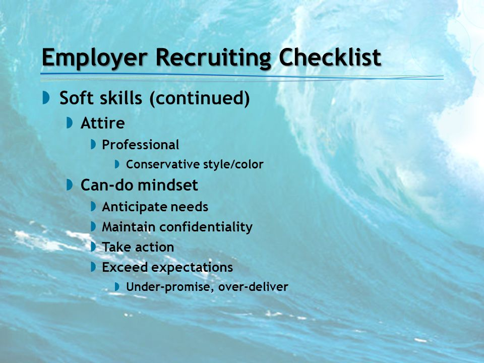 Employer Recruiting Checklist  Soft skills (continued)  Attire  Professional  Conservative style/color  Can-do mindset  Anticipate needs  Maint