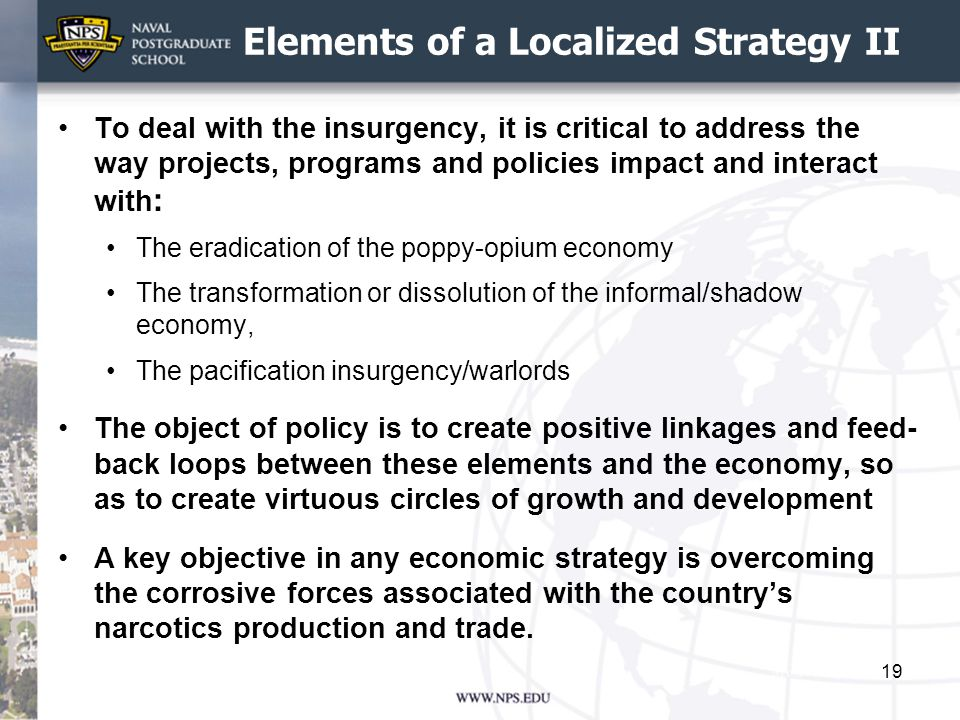 Elements of a Localized Strategy II To deal with the insurgency, it is critical to address the way projects, programs and policies impact and interact with : The eradication of the poppy-opium economy The transformation or dissolution of the informal/shadow economy, The pacification insurgency/warlords The object of policy is to create positive linkages and feed- back loops between these elements and the economy, so as to create virtuous circles of growth and development A key objective in any economic strategy is overcoming the corrosive forces associated with the country's narcotics production and trade.