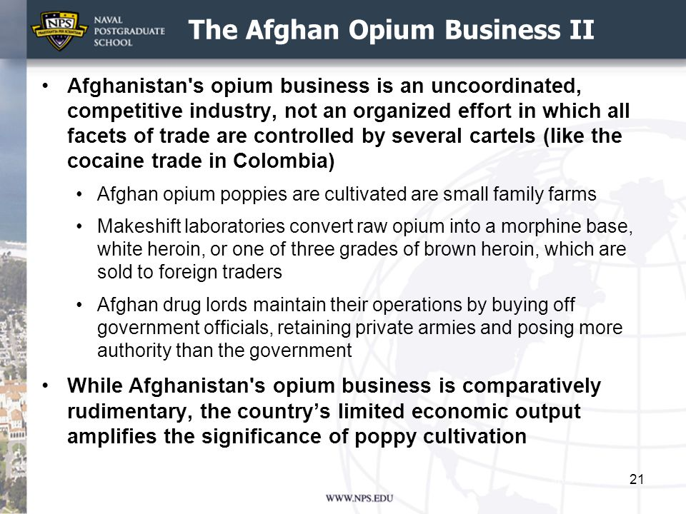 The Afghan Opium Business II Afghanistan s opium business is an uncoordinated, competitive industry, not an organized effort in which all facets of trade are controlled by several cartels (like the cocaine trade in Colombia) Afghan opium poppies are cultivated are small family farms Makeshift laboratories convert raw opium into a morphine base, white heroin, or one of three grades of brown heroin, which are sold to foreign traders Afghan drug lords maintain their operations by buying off government officials, retaining private armies and posing more authority than the government While Afghanistan s opium business is comparatively rudimentary, the country's limited economic output amplifies the significance of poppy cultivation 21