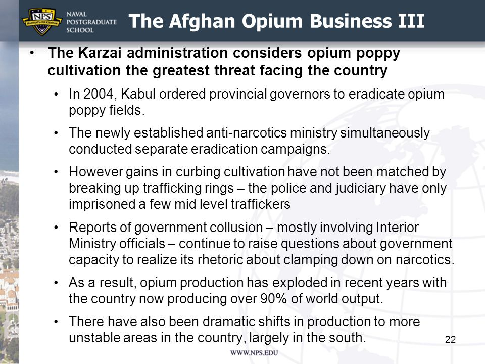 The Afghan Opium Business III The Karzai administration considers opium poppy cultivation the greatest threat facing the country In 2004, Kabul ordered provincial governors to eradicate opium poppy fields.