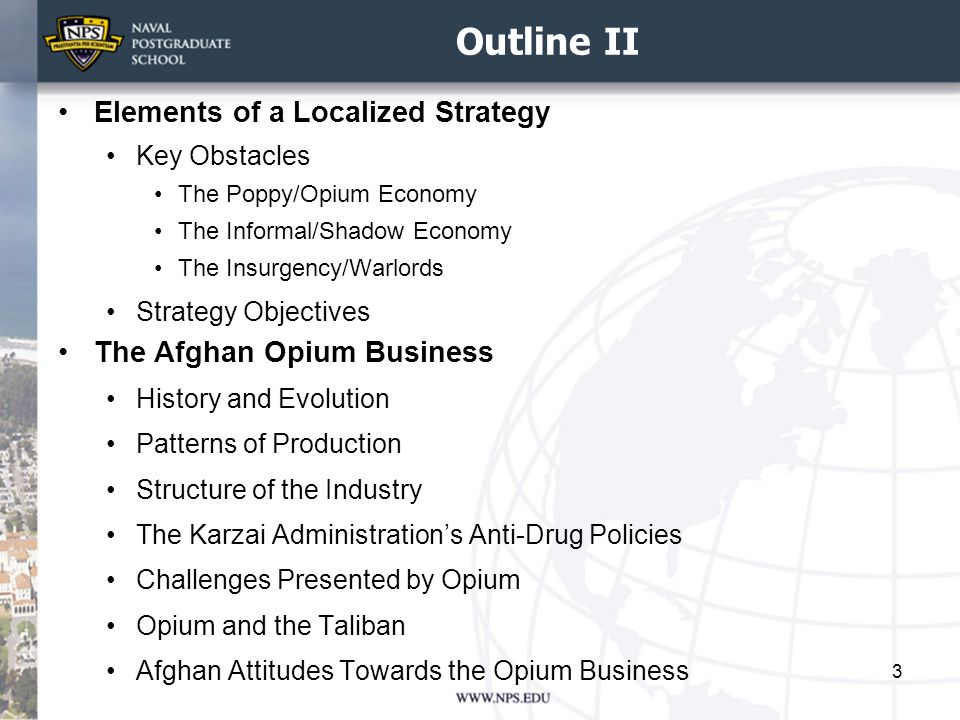 Outline II Elements of a Localized Strategy Key Obstacles The Poppy/Opium Economy The Informal/Shadow Economy The Insurgency/Warlords Strategy Objectives The Afghan Opium Business History and Evolution Patterns of Production Structure of the Industry The Karzai Administration's Anti-Drug Policies Challenges Presented by Opium Opium and the Taliban Afghan Attitudes Towards the Opium Business 3