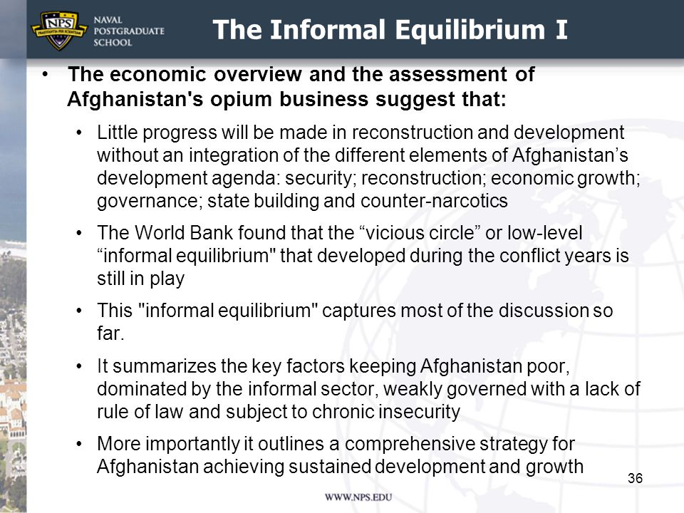 The Informal Equilibrium I The economic overview and the assessment of Afghanistan s opium business suggest that: Little progress will be made in reconstruction and development without an integration of the different elements of Afghanistan's development agenda: security; reconstruction; economic growth; governance; state building and counter-narcotics The World Bank found that the vicious circle or low-level informal equilibrium that developed during the conflict years is still in play This informal equilibrium captures most of the discussion so far.